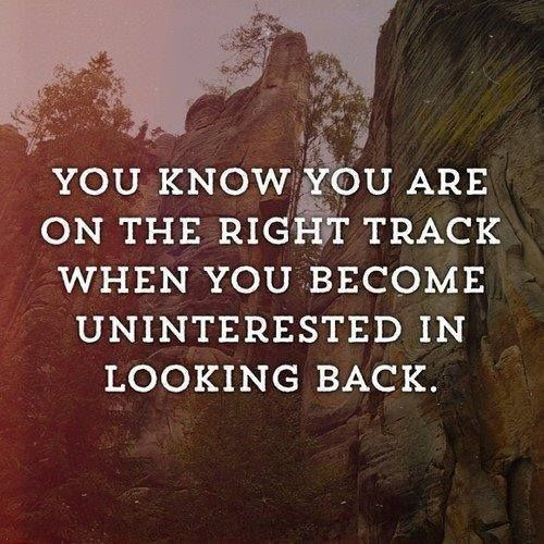 You know you are on the right track, when you become uninterested in looking back. #quote