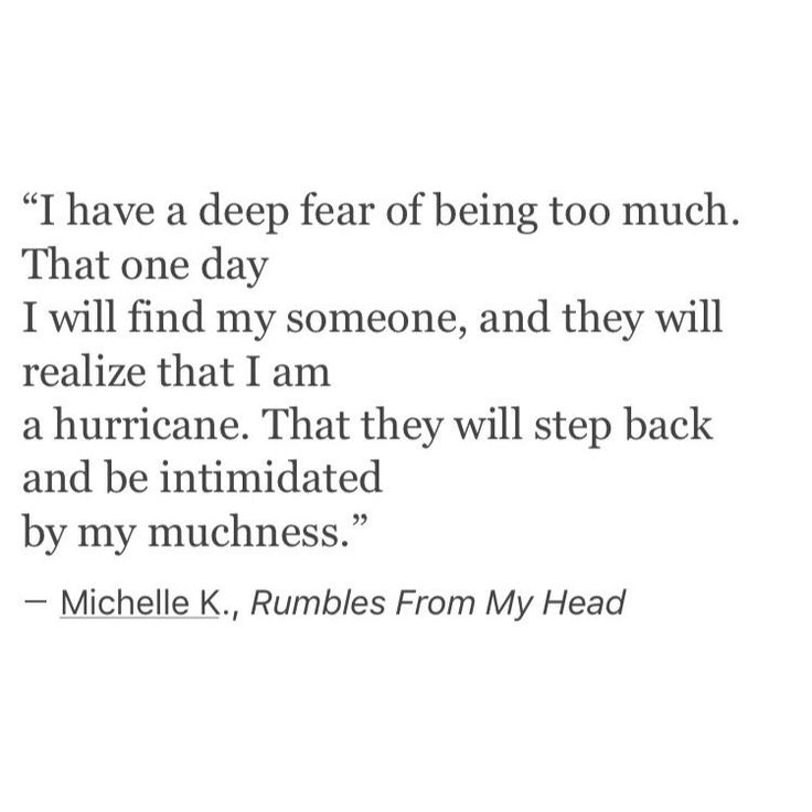 """I have a deep fear of being too much.  That one day I will find my someone, and they will realize that I am a hurricane.  That they will step back and be intimidated by my muchness."""