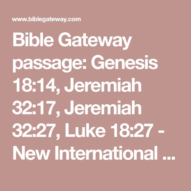 Bible Gateway passage: Genesis 18:14, Jeremiah 32:17, Jeremiah 32:27, Luke 18:27 - New International Version