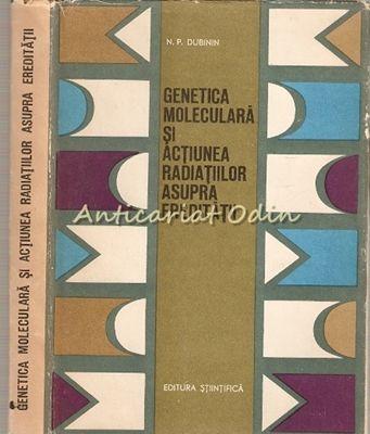 Genetica Moleculara Si Actiunea Radiatiilor Asupra Ereditatii - N. P. Dubinin