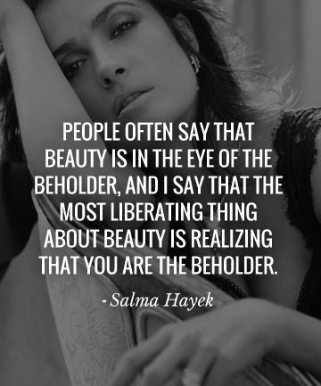 People often say that Beauty is in the eye of the beholder, and I say that the most liberating thing about beauty is realizing that You are the beholder - #SalmaHayek