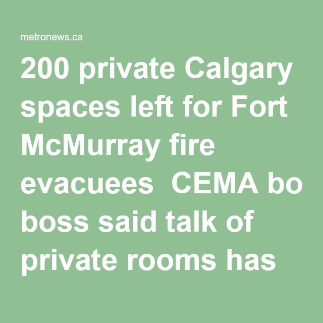 200 private Calgary spaces left for Fort McMurray fire evacuees CEMA boss said talk of private rooms has some Wood Buffalo area evacuees driving to Calgary from Edmonton