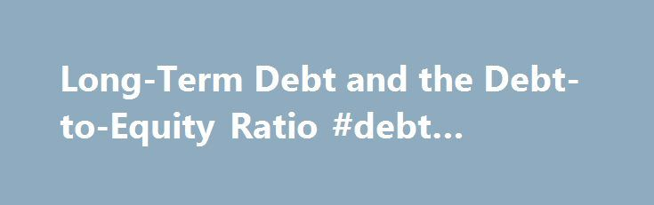 Long-Term Debt and the Debt-to-Equity Ratio #debt #factoring http://debt.remmont.com/long-term-debt-and-the-debt-to-equity-ratio-debt-factoring/  #debt equity ratio # Long-Term Debt and the Debt-to-Equity Ratio on the Balance Sheet Long-term debt on the balance sheet is important not only because it represents money that must be repaid by the company, but because it is used to understand the capital structure including the debt-to-equity ratio. What Is Long-Term Debt on a…