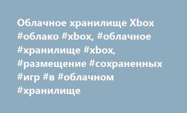 Облачное хранилище Xbox #облако #xbox, #облачное #хранилище #xbox, #размещение #сохраненных #игр #в #облачном #хранилище http://cleveland.remmont.com/%d0%be%d0%b1%d0%bb%d0%b0%d1%87%d0%bd%d0%be%d0%b5-%d1%85%d1%80%d0%b0%d0%bd%d0%b8%d0%bb%d0%b8%d1%89%d0%b5-xbox-%d0%be%d0%b1%d0%bb%d0%b0%d0%ba%d0%be-xbox-%d0%be%d0%b1%d0%bb%d0%b0%d1%87%d0%bd%d0%be/  # Сохранение игр в облаке Загрузка сохраненной игры на нескольких консолях Если у вас несколько консолей Xbox 360 или вы хотите поиграть у друга в…