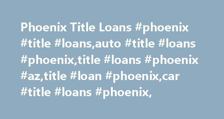 Phoenix Title Loans #phoenix #title #loans,auto #title #loans #phoenix,title #loans #phoenix #az,title #loan #phoenix,car #title #loans #phoenix, http://tennessee.nef2.com/phoenix-title-loans-phoenix-title-loansauto-title-loans-phoenixtitle-loans-phoenix-aztitle-loan-phoenixcar-title-loans-phoenix/  # Phoenix, AZ Title Loans Situations arise when you need money fast. If your credit isn't perfect, you may think that you can't get a loan. You may not quality for a traditional loan, but a title…