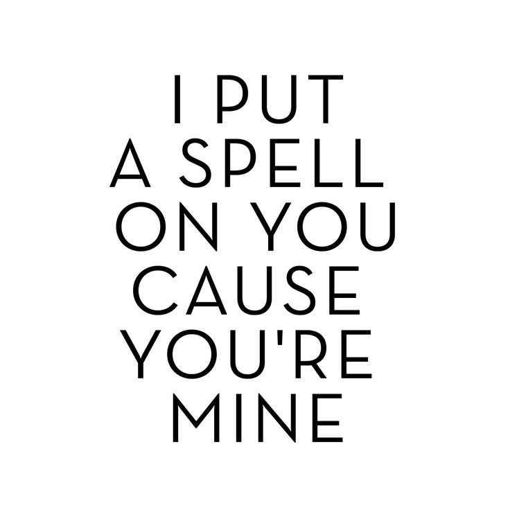 I put   a spell   on you  Cause   you're   mine