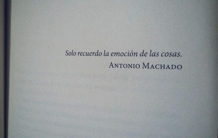 Epígrafe, Antonio Machado, del libro, La emoción de las cosas de Ángeles Mastretta.