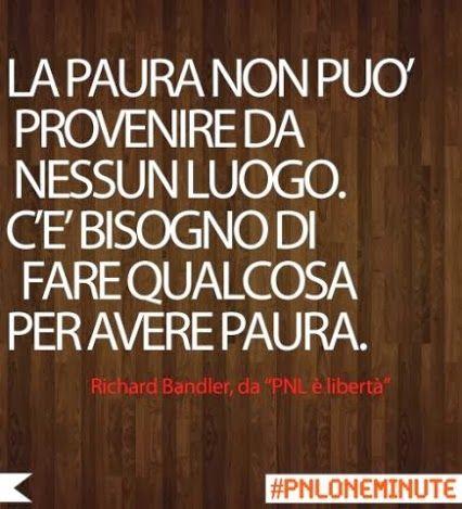 La paura non può provenire da nessun luogo. C'è bisogno di fare qualcosa per avere paura. #RichardBandler #Pnl
