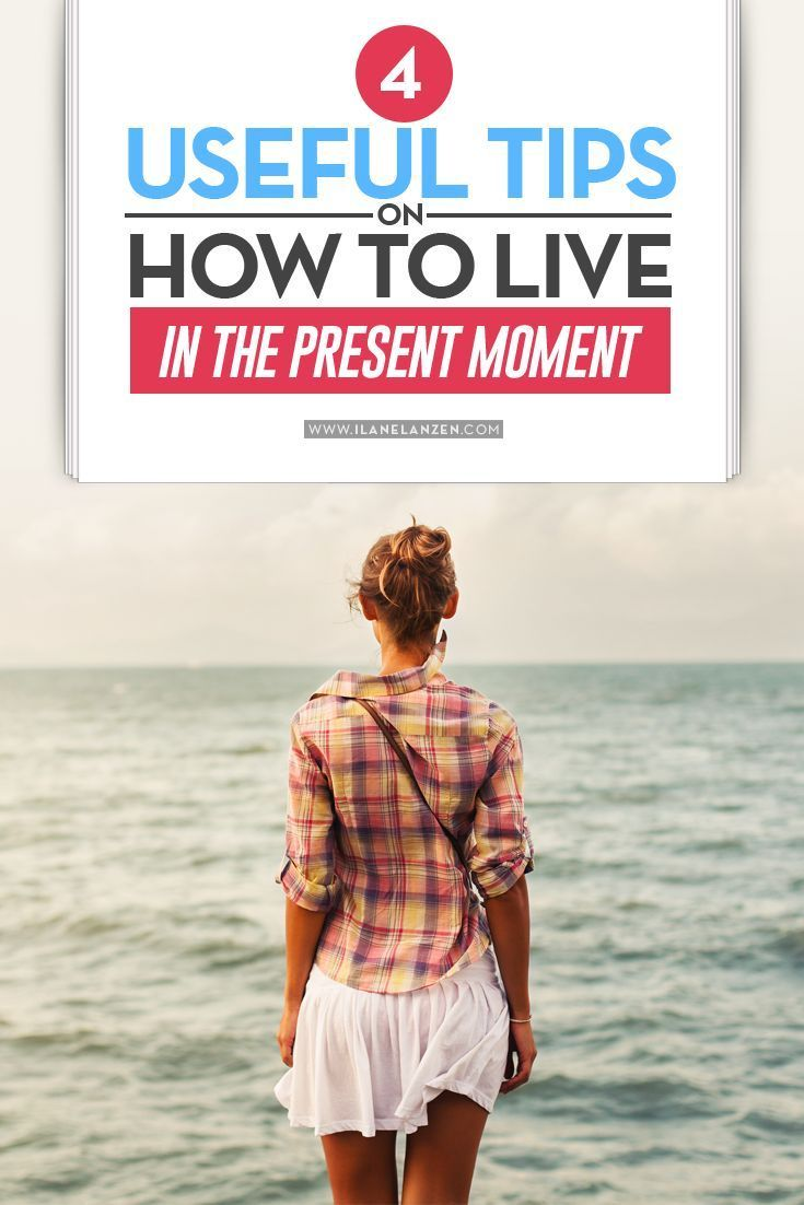 Living in the present moment   http://www.ilanelanzen.com/personaldevelopment/4-useful-tips-on-how-to-live-in-the-present-moment/