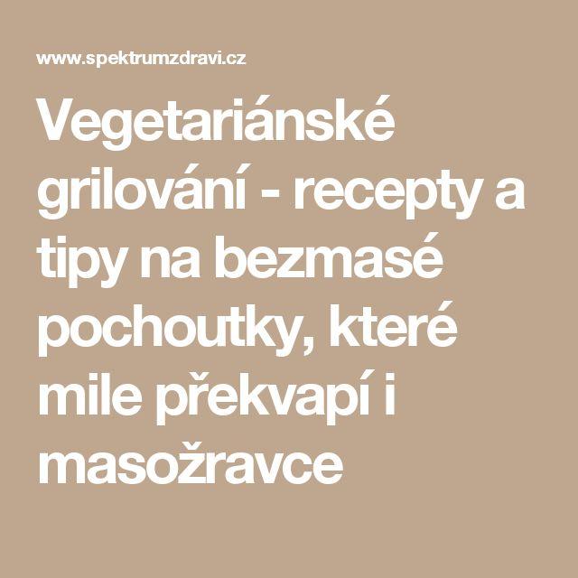 Vegetariánské grilování - recepty a tipy na bezmasé pochoutky, které mile překvapí i masožravce