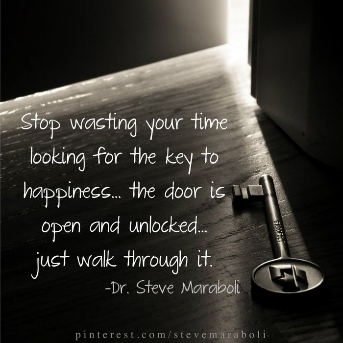 Stop Wasting Your Time Looking For The Key To Happiness The Door Is