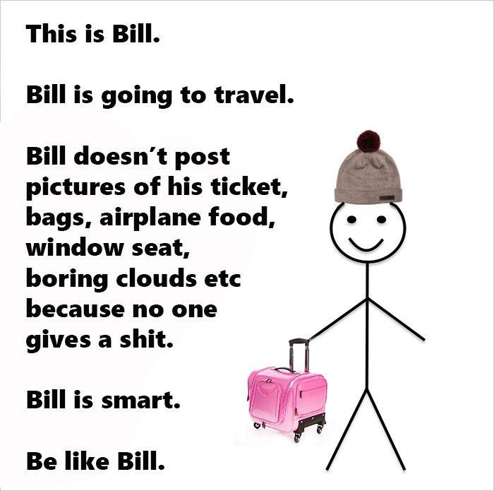 """""""Bill sta andando in viaggio. Bill non pubblica le foto dei suoi biglietti, delle valige, del cibo consumato in aereo, del posto di finestrino, di noiose nuvole e così via, perché sa che non importa a nessuno. Bill è intelligente. Sii come Bill."""""""