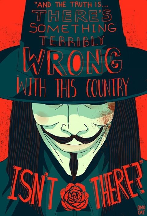 """And the truth is...There's something terribly wrong with this country, isn't there?"" -V for Vendetta"