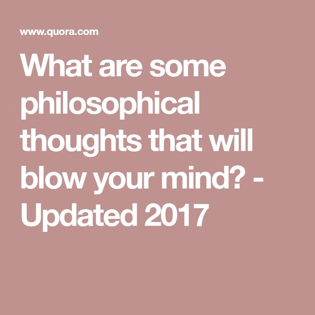 What are some philosophical thoughts that will blow your mind? - Updated 2017