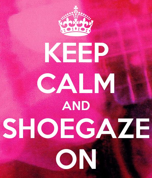 Keep calm and shoegaze on!