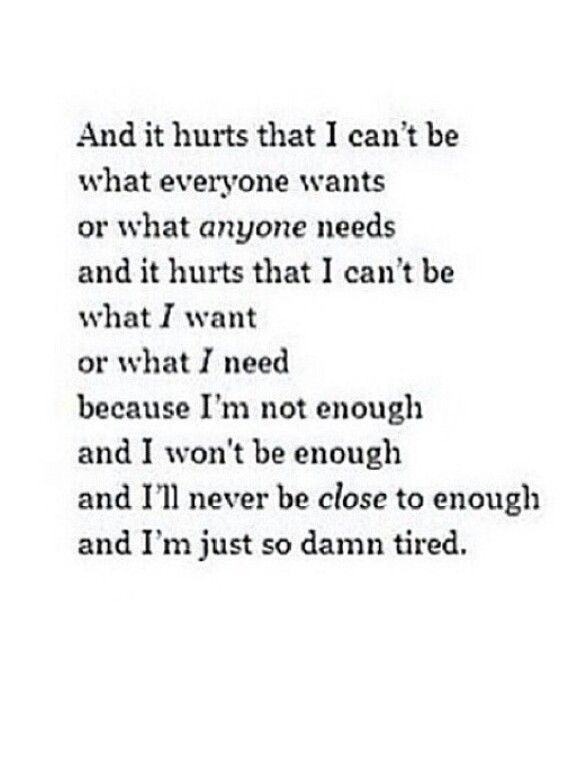 And it's hurts that I can't be what everyone wants. Or what anyone needs I can't be what I want. Or what I need, because I'm not enough and I won't to be enough and I'll neves be close to enough. And I'm just so damn tired.