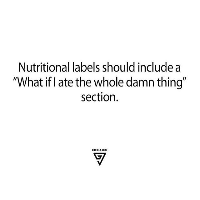 """Nutritional labels should include a 'what if I ate the whole damn thing' section"" Stop making me do math."