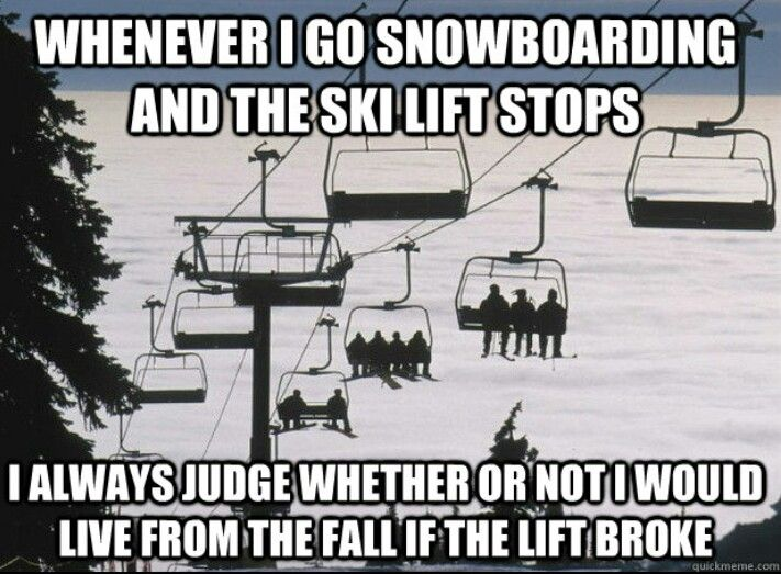 Snowboarding memmes: Whenever I go snowboarding and the ski lift stops; I always judge whether or not I would live from the fall if the lift broke! So true every single time hihi