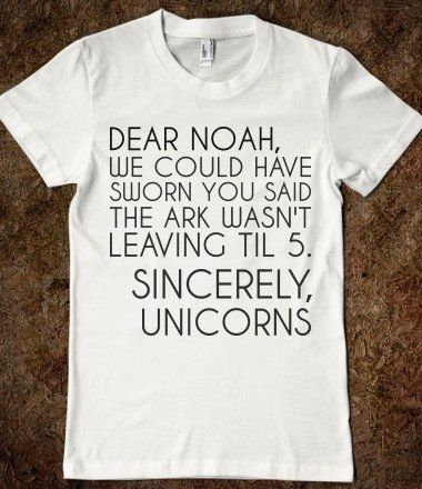 Dear Noah, we could have sworn you said the Ark wasn't leaving 'til 5. Sincerely, Unicorns LMAO
