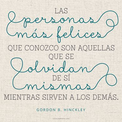 Las personas más felices que conozco son aquellas que se olvidan de sí mismas mientras sirven a los demás. -Gordon B. Hinckley  canalmormon.org/blog  El secreto de la felicidad, SUD, memes, Inspiración, Frases, Blog, Mormón