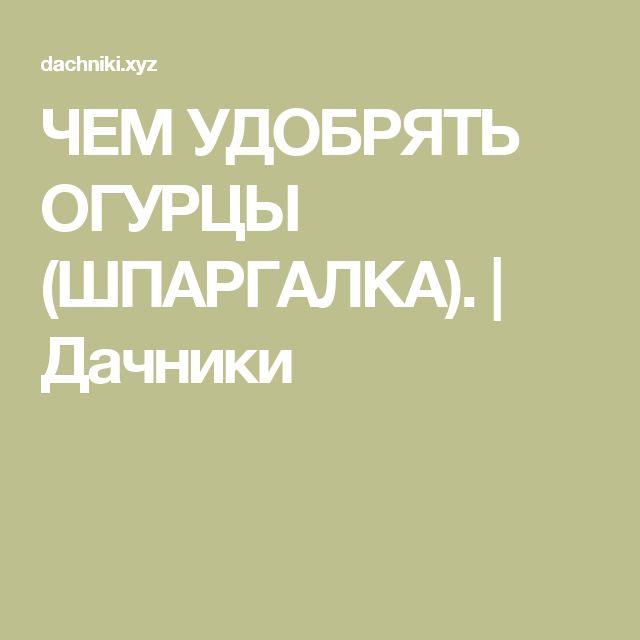 ЧЕМ УДОБРЯТЬ ОГУРЦЫ (ШПАРГАЛКА).  | Дачники