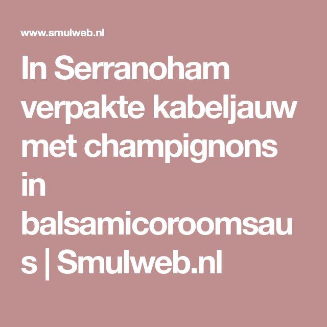 In Serranoham verpakte kabeljauw met champignons in balsamicoroomsaus | Smulweb.nl