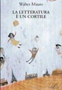 """""""La letteratura è un cortile"""" di Walter Mauro - SaltinAria.it - Teatro, Musica, Libri, Cultura, News"""