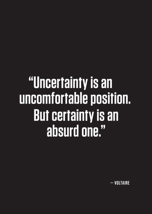 Uncertainty is an uncomfortable position. But certainty is an absurd one.: