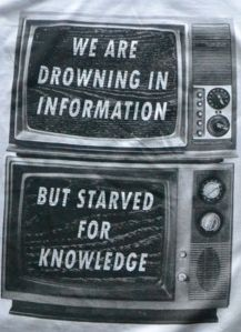 This quote explains everything we learned on information overload! We are drowning in information from non credible sources, which means it is just information we are gaining rather than high quality knowledge.