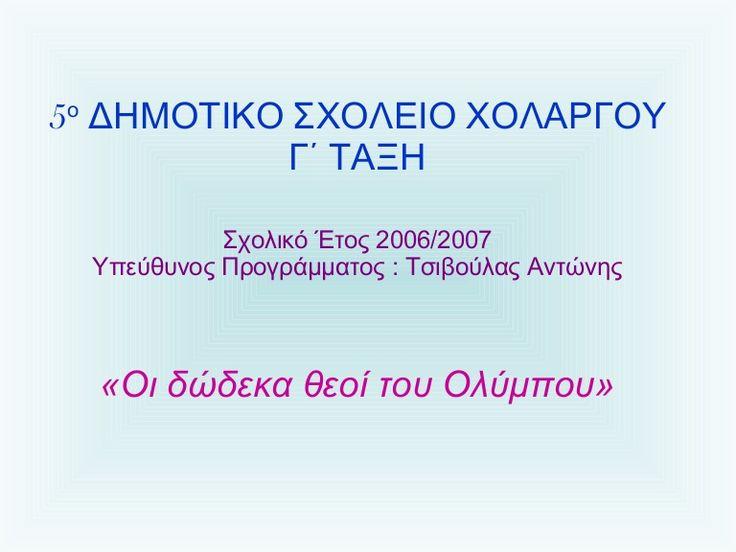5 ο  ΔΗΜΟΤΙΚΟ ΣΧΟΛΕΙΟ ΧΟΛΑΡΓΟΥ Γ΄ ΤΑΞΗ Σχολικό Έτος 2006/2007 Υπεύθυνος Προγράμματος : Τσιβούλας Αντώνης «Οι δώδεκα θεοί του Ολύμπου»