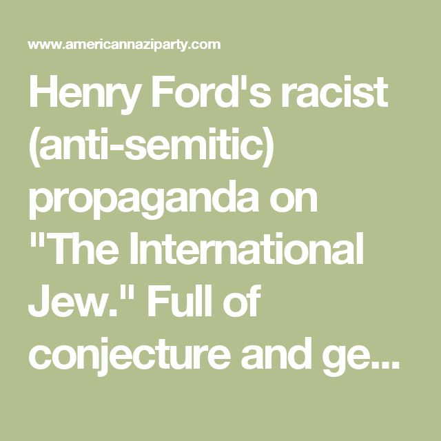 """Henry Ford's racist (anti-semitic) propaganda on """"The International Jew."""" Full of conjecture and generalizations but so influention this American Nazi party offers the PDF on its website today.   www.americannaziparty.com about InternationalJew.pdf"""
