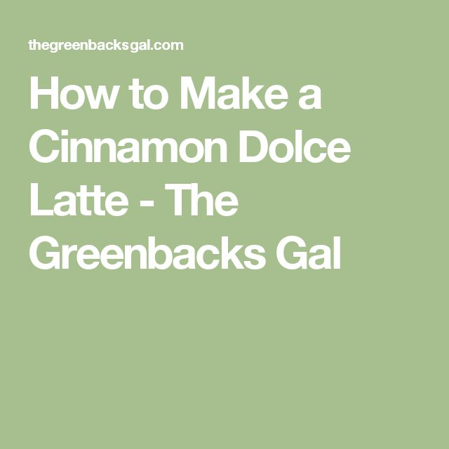 How to Make a Cinnamon Dolce Latte - The Greenbacks Gal