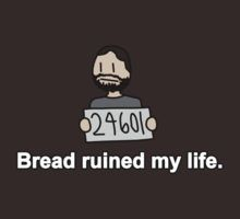 mine too. your bread ruined life ruined my life. XD just a