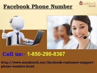Get Modern Technical Help via Facebook Phone Number 1-850-290-8367 Our Facebook Phone Number 1-850-290-8367 is very helpful to you as our highly skilled technicians render technical support and help services whenever you need a technical help to wipe out your Facebook mishaps. Our experts are fully dedicated and certified in eliminating your technical bugs within a couple of seconds. For more visit us our website. http://www.monktech.net/facebook-customer-support-phone-number.html