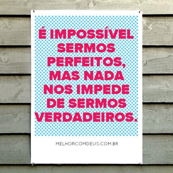 """""""É impossível sermos perfeitos, mas nada nos impede de sermos verdadeiros."""" João Chinelato Filho"""