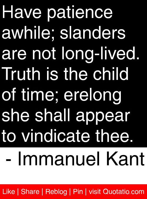 Have patience awhile; slanders are not long-lived. Truth is the child of time; erelong she shall appear to vindicate thee. - Immanuel Kant #quotes #quotations