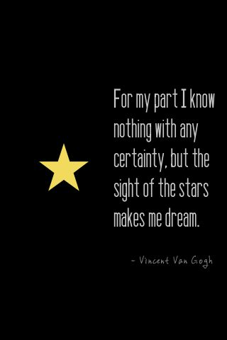 """For my part i know nothing with any certainty, but the sight of the stars makes me dream.""—van gogh"