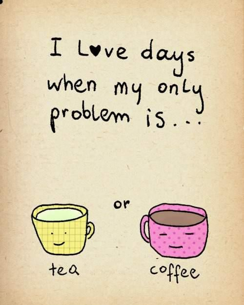 I love days when my only problem is... tea or coffee
