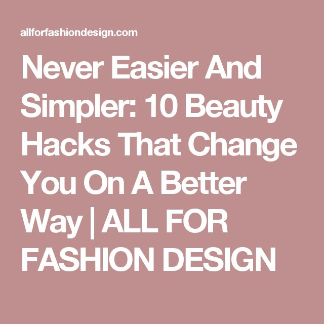 Never Easier And Simpler: 10 Beauty Hacks That Change You On A Better Way | ALL FOR FASHION DESIGN