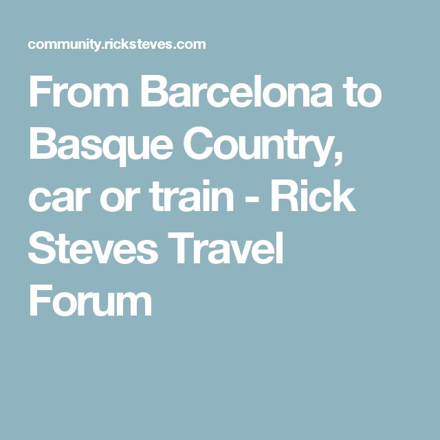 From Barcelona To Basque Country Car Or Train Rick Steves Travel Forum Spain Pinterest Forums And