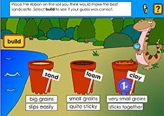 Soil types (F-2).Students examine the properties of three different soil types, sand, loam and clay, and explore the effects of compaction and water content on the soil. [includes spoken instructions] |