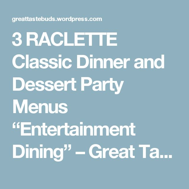 """3 RACLETTE Classic Dinner and Dessert Party Menus """"Entertainment Dining"""" – Great Taste Buds"""