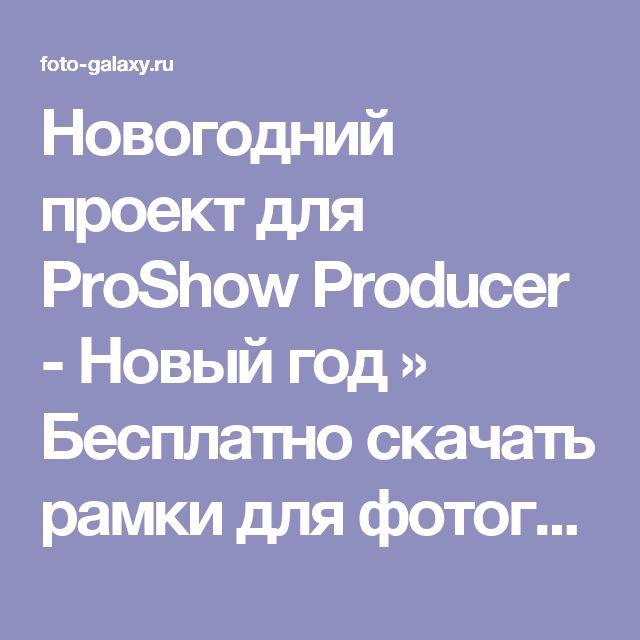 Новогодний проект для ProShow Producer - Новый год » Бесплатно скачать рамки для фотографий,клипарт,шрифты,шаблоны для Photoshop,костюмы,рамки для фотошопа,обои,фоторамки,DVD обложки,футажи,свадебные футажи,детские футажи,школьные футажи,видеоредакторы,видеоуроки,скрап-наборы