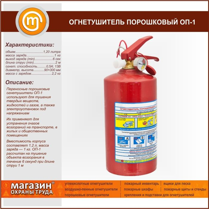 Огнетушитель порошковый ОП-1. Portable powder fire extinguishers OP-1 is used for extinguishing solid substances, liquids and gases and energized electrical installations They are used to eliminate fires in transport, residential and public buildings Capacity of shell is 1.2 l, the mass of a charge — 1 kg of OP-1 are designed for extinguishing of the object of fire for 6 seconds when the length of the jet 1 m