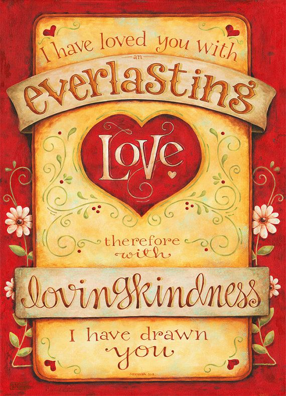 Jeremiah 31:3 ~ I have love you with everlasting love, therefore with loving kindness I have drawn you.