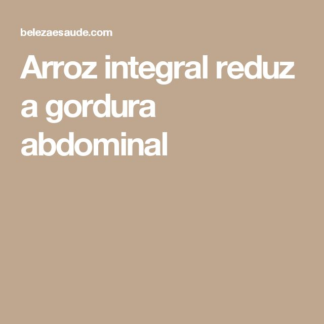 Arroz integral reduz a gordura abdominal