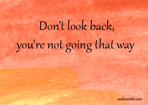 """Don't look back, you're not going that way."""