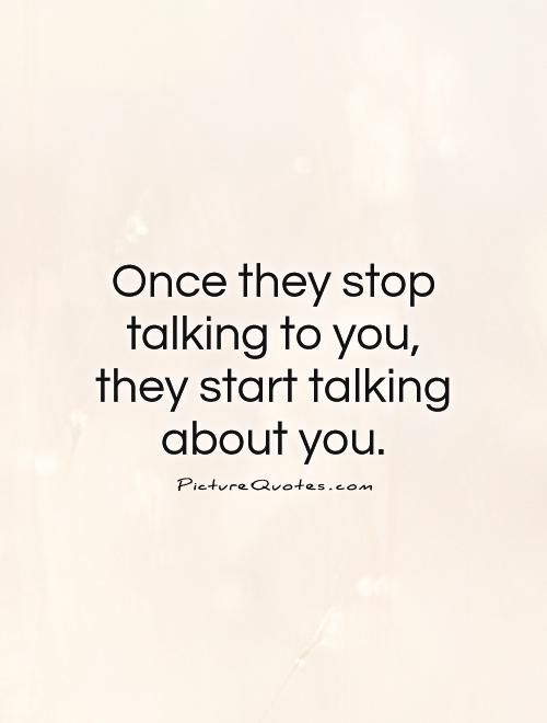 Once they stop talking to you, they start talking about you. Picture Quotes.