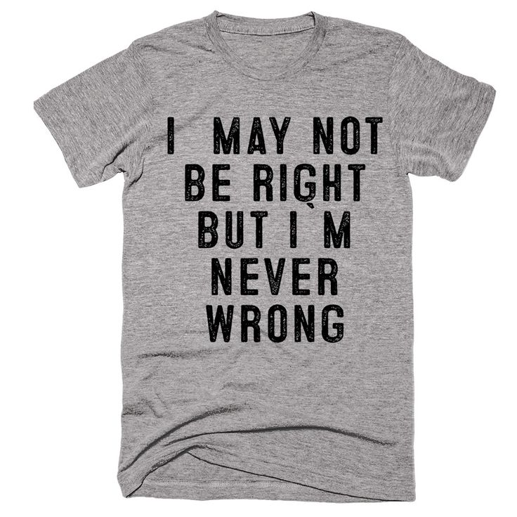 i may not be right but i`m never wrong t-shirt