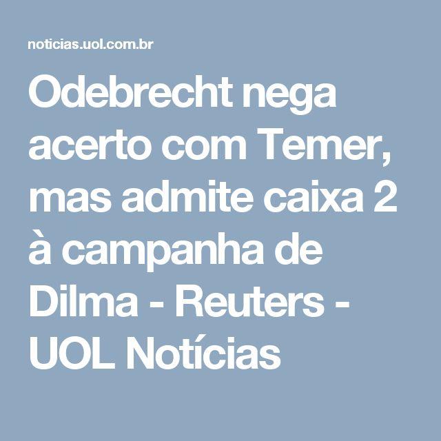 Odebrecht nega acerto com Temer, mas admite caixa 2 à campanha de Dilma - Reuters - UOL Notícias